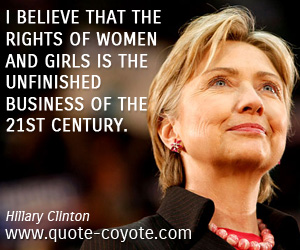 quotes - I believe that the rights of women and girls is the unfinished business of the 21st century.
