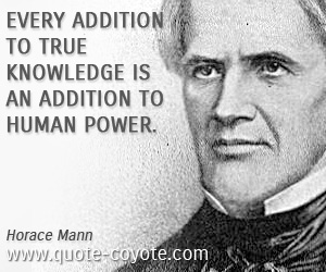 quotes - Every addition to true knowledge is an addition to human power.
