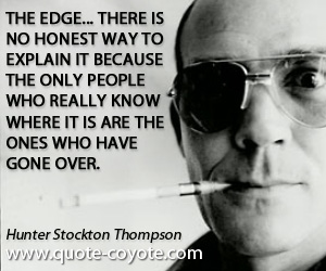 Honest quotes - The Edge... there is no honest way to explain it because the only people who really know where it is are the ones who have gone over.