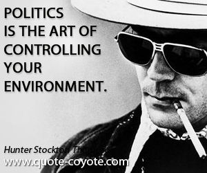 Controlling quotes - Politics is the art of controlling your environment.