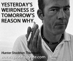 quotes - Yesterday's weirdness is tomorrow's reason why.