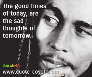 quotes - The good times of today, are the sad thoughts of tomorrow.