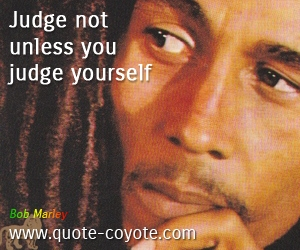 quotes - Judge not unless you judge yourself