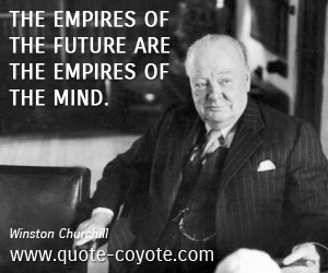 quotes - The empires of the future are the empires of the mind.