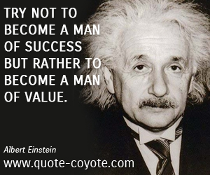 quotes - Try not to become a man of success but rather to become a man of value.