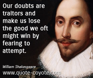 Traitor quotes - Our doubts are traitors and make us lose the good we oft might win by fearing to attempt.