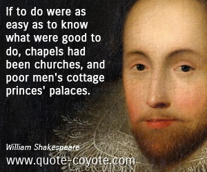Easy quotes - If to do were as easy as to know what were good to do, chapels had been churches, and poor men's cottage princes' palaces.