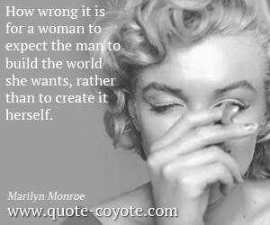 quotes - How wrong it is for a woman to expect the man to build the world she wants, rather than to create it herself.
