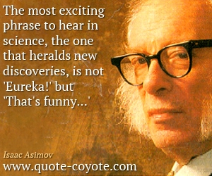 quotes - <p> The most exciting phrase to hear in science, the one that heralds new discoveries, is not 'Eureka!' but 'That's funny...'</p>