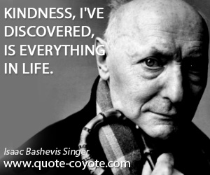 quotes - Kindness, I've discovered, is everything in life.