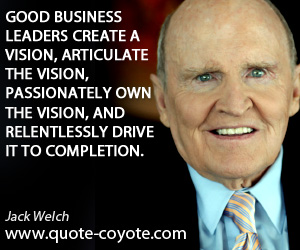 quotes - Good business leaders create a vision, articulate the vision, passionately own the vision, and relentlessly drive it to completion.