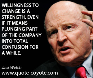 Strength quotes - Willingness to change is a strength, even if it means plunging part of the company into total confusion for a while.