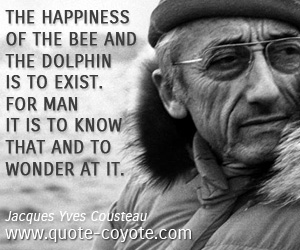 Happiness quotes - The happiness of the bee and the dolphin is to exist. For man it is to know that and to wonder at it.