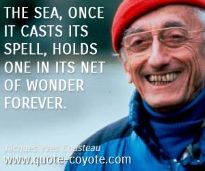 Existential quotes - The sea, once it casts its spell, holds one in its net of wonder forever.