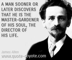 Master quotes - A man sooner or later discovers that he is the master-gardener of his soul, the director of his life.