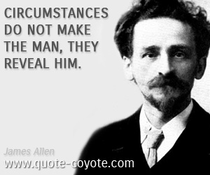 Circumstances quotes - Circumstances do not make the man, they reveal him.