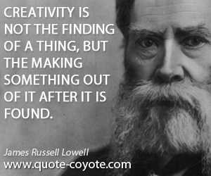 Make quotes - Creativity is not the finding of a thing, but the making something out of it after it is found.