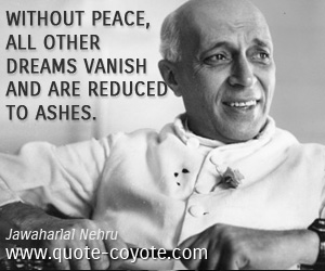 quotes - Without peace, all other dreams vanish and are reduced to ashes.