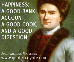 Fun quotes - Happiness: a good bank account, a good cook, and a good digestion.