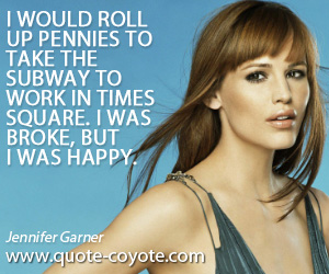 Broke quotes - I would roll up pennies to take the subway to work in Times Square. I was broke, but I was happy.