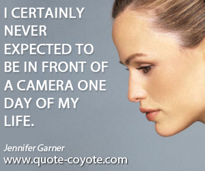 Certainly quotes - I certainly never expected to be in front of a camera one day of my life.