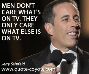 quotes - Men don't care what's on TV. They only care what else is on TV.