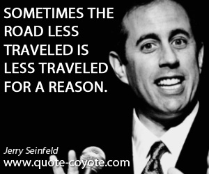 quotes - Sometimes the road less traveled is less traveled for a reason.