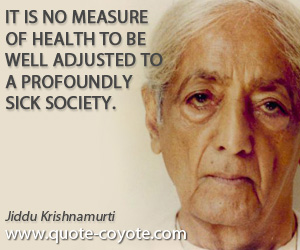 Sick quotes - It is no measure of health to be well adjusted to a profoundly sick society.