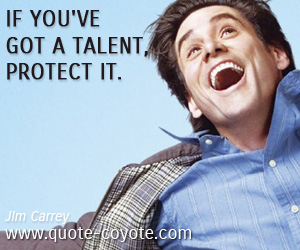 quotes - If you've got a talent, protect it.