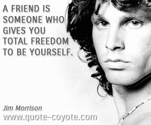 Wise quotes - A friend is someone who gives you total freedom to be yourself.