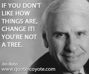 Change quotes - If you don't like how things are, change it! You're not a tree.