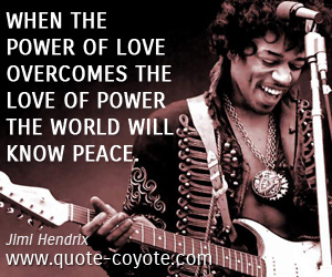 quotes - When the power of love overcomes the love of power the world will know peace.