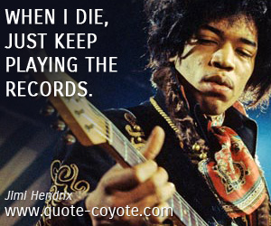 Records quotes - When I die, just keep playing the records.