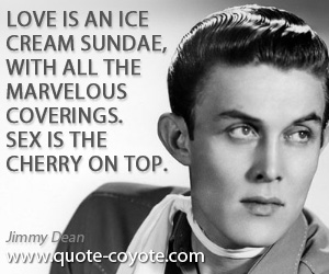 Cherry quotes - Love is an ice cream sundae, with all the marvelous coverings. Sex is the cherry on top.