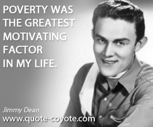 Motivating quotes - Poverty was the greatest motivating factor in my life.