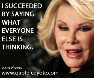 quotes - I succeeded by saying what everyone else is thinking.