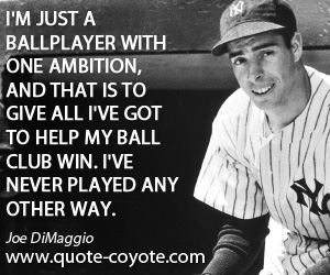 Club quotes - I'm just a ballplayer with one ambition, and that is to give all I've got to help my ball club win. I've never played any other way.