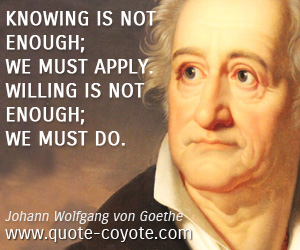 Apply quotes - Knowing is not enough; we must apply. Willing is not enough; we must do.