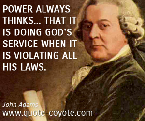 quotes - Power always thinks... that it is doing God's service when it is violating all his laws.