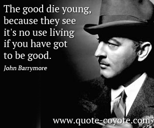 Life quotes - The good die young, because they see it's no use living if you have got to be good.