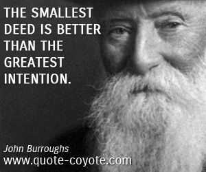 Deed quotes - The smallest deed is better than the greatest intention.