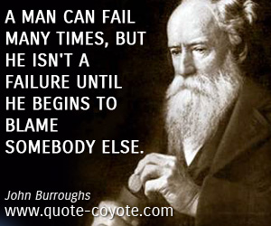 quotes - A man can fail many times, but he isn't a failure until he begins to blame somebody else.