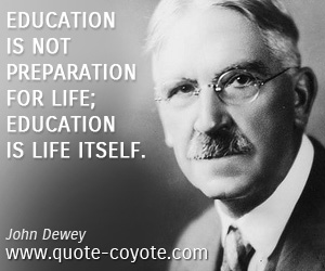 quotes - Education is not preparation for life; education is life itself.