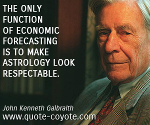 Forecasting quotes - The only function of economic forecasting is to make astrology look respectable.