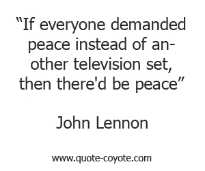 quotes - If everyone demanded peace instead of another television set, then there'd be peace.