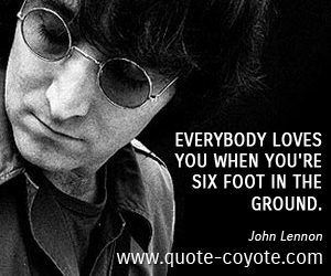 Love quotes - Everybody loves you when you're six foot in the ground.