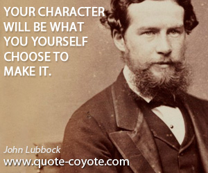 Make quotes - Your character will be what you yourself choose to make it.