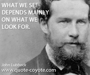 See quotes - What we see depends mainly on what we look for.
