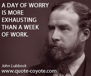 quotes - A day of worry is more exhausting than a week of work.