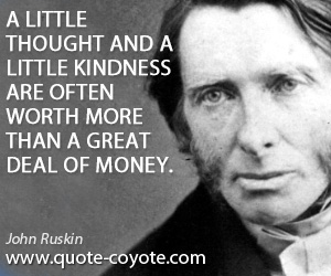 Little quotes - A little thought and a little kindness are often worth more than a great deal of money.